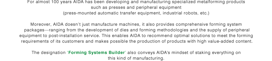 For almost 100 years AIDA has been developing and manufacturing specialized metalforming products such as presses and peripheral equipment (press-mounted automatic transfer equipment, industrial robots, etc.) Moreover, AIDA doesn't just manufacture machines, it also provides comprehensive forming system packages-ranging from the development of dies and forming methodologies and the supply of peripheral equipment to post-installation service. This enables AIDA to recommend optimal solutions to meet the forming requirements of its customers and makes possible the production of products with high value-added content. The designation 'Forming Systems Builder' also conveys AIDA's mindset of staking everything on this kind of manufacturing.